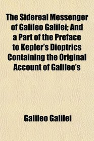 The Sidereal Messenger of Galileo Galilei; And a Part of the Preface to Kepler's Dioptrics Containing the Original Account of Galileo's