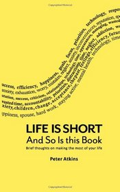 Life Is Short And So Is This Book: Brief Thoughts On Making The Most Of Your Life (Volume 1)