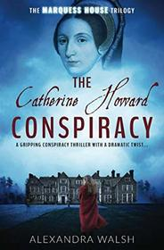 The Catherine Howard Conspiracy: A gripping conspiracy thriller with a dramatic twist (The Marquess House Trilogy)