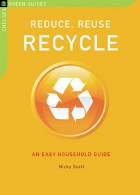 Reduce, Reuse, Recycle: An Easy Household Guide (The Chelsea Green Guides)