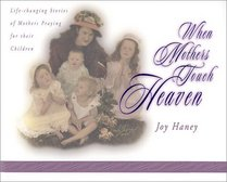 When Mothers Touch Heaven: Life-Changing Stories of Mothers Praying for Their Children