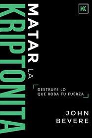 Matar la Kriptonita: Destruye lo que roba tu fuerza (Spanish Edition)