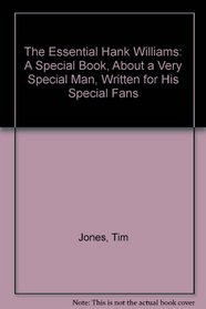 The Essential Hank Williams: A Special Book, About a Very Special Man, Written for His Special Fans
