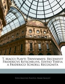 T. Macci Plavti Trinvmmvs: Recensvit Fridericvs Ritschelivs, Editio Tertia a Friderico Schoell Recognita