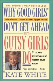 Why Good Girls Don't Get Ahead But Gutsy Girls Do : Nine Secrets Every Working Woman Must Know