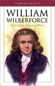 William Wilberforce: Abolitionist, Politician, Writer (Heroes of the Faith)