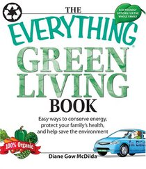 The Everything Green Living Book: Easy Ways to Conserve Energy, Protect Your Family's Health, and Help Save the Environment (Everything Series)
