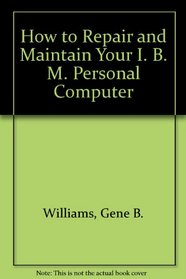 How to Repair and Maintain Your IBM PC: Troubleshooting and Diagnostics for Hardware and Software : Repairing System Boards, Disk Drives, Keyboard,