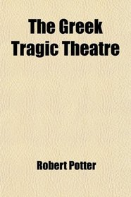 The Greek Tragic Theatre; A Dissertation on Antient Tragedy, by T. Francklin. Æschylus, by Dr. Potter