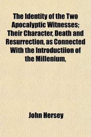 The Identity of the Two Apocalyptic Witnesses; Their Character, Death and Resurrection, as Connected With the Introductiion of the Millenium,