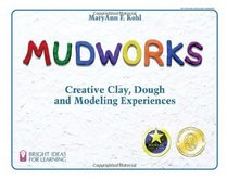 Mudworks: Creative Clay, Dough, and Modeling Experiences (Bright Ideas for Learning Centers)