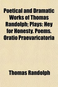 Poetical and Dramatic Works of Thomas Randolph; Plays: Hey for Honesty. Poems. Oratio Praevaricatoria