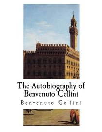 The Autobiography of Benvenuto Cellini: Benvenuto Cellini