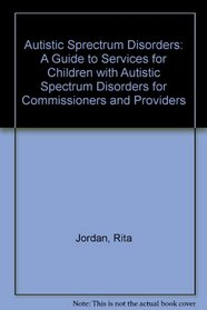 Autistic Sprectrum Disorders: A Guide to Services for Children with Autistic Spectrum Disorders for Commissioners and Providers