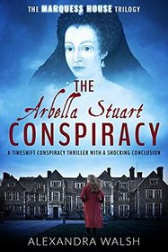 The Arbella Stuart Conspiracy: A timeshift conspiracy thriller with a shocking conclusion (The Marquess House Trilogy)