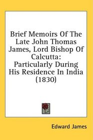 Brief Memoirs Of The Late John Thomas James, Lord Bishop Of Calcutta: Particularly During His Residence In India (1830)