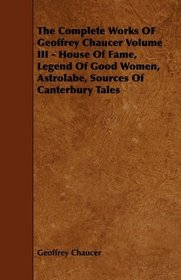 The Complete Works OF Geoffrey Chaucer Volume III - House Of Fame, Legend Of Good Women, Astrolabe, Sources Of Canterbury Tales
