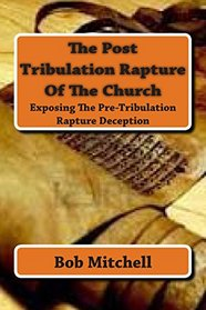 The Post Tribulation Rapture Of The Church: Exposing the Pre Tribulation Rapture Deception