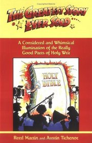 The Greatest Story Ever Sold: A Considered and Whimsical Illumination of the Really Good Parts of Holy Writ