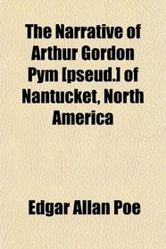 The Narrative of Arthur Gordon Pym [pseud.] of Nantucket, North America