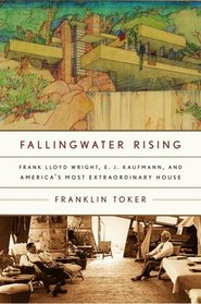 Fallingwater Rising : Frank Lloyd Wright, E. J. Kaufmann, and America's Most Extraordinary House