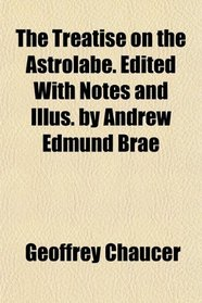 The Treatise on the Astrolabe. Edited With Notes and Illus. by Andrew Edmund Brae