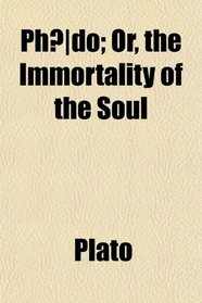 Ph�do; Or, the Immortality of the Soul