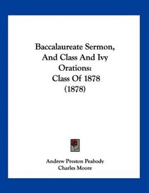Baccalaureate Sermon, And Class And Ivy Orations: Class Of 1878 (1878)