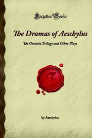 The Dramas of Aeschylus: The Oresteia Trilogy and Other Plays (Forgotten Books)