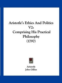 Aristotle's Ethics And Politics V2: Comprising His Practical Philosophy (1797)
