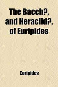 The Bacchæ, and Heraclidæ, of Euripides; Transl. With Notes
