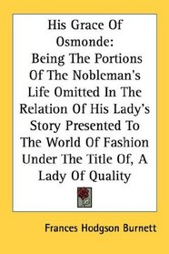 His Grace Of Osmonde: Being The Portions Of The Nobleman's Life Omitted In The Relation Of His Lady's Story Presented To The World Of Fashion Under The Title Of, A Lady Of Quality