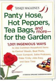 Yankee Magazine's Pantyhose, Hot Peppers, Tea Bags, and More-for the Garden : 1,001 Ingenious Ways to Use Common Household Items to Control Weeds, Beat ... Make Tricky Jobs Easy, and Save Time