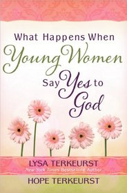 What Happens When Young Women Say Yes to God: Embracing God's Amazing Adventure for You
