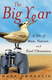 The Big Year : A Tale of Man, Nature, and Fowl Obsession