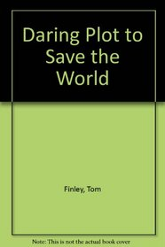 The Daring Plot to Save the World: uncovering the master plan from Genesis to Revelation