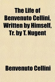 The Life of Benvenuto Cellini, Written by Himself, Tr. by T. Nugent