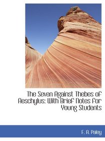 The Seven Against Thebes of Aeschylus: With Brief Notes for Young Students