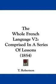 The Whole French Language V2: Comprised In A Series Of Lessons (1854)