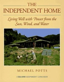 The Independent Home: Living Well With Power from the Sun, Wind, and Water (A Real Goods Independent Living Book)