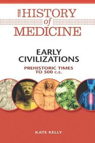 Early Civilizations: Prehistoric Times to 500 C.E. (The History of Medicine)
