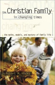 The Christian Family in Changing Times: The Myths, Models, and Mystery of Family Life