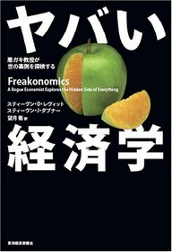 Yabai Keizaigaku: Warugaki Kyo?ju Ga Yo No Uragawa O Tankensuru = Freakonomics:  A Rogue Economist Explores The Hidden Side Of Everything