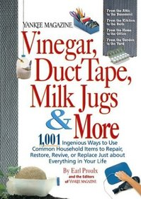 Yankee Magazine Vinegar, Duct Tape, Milk Jugs  More : 1,001 Ingenious Ways to Use Common Household Items to Repair, Restore, Revive, or Replace Just about Everything in Your Life