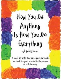 How You Do Anything Is How You Do Everything : A Workbook