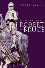 Robert the Bruce: A Life Chronicled