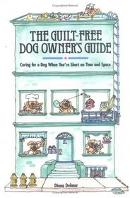 The Guilt-Free Dog Owner's Guide : Caring for a Dog When You're Short on Time and Space