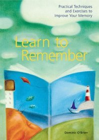 Learn to Remember: Practical Techniques and Exercises to Improve Your Memory