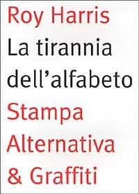 La tirannia dell'alfabeto. Ripensare la scrittura