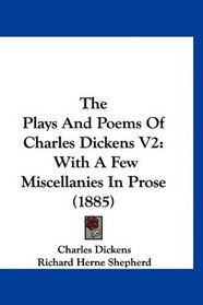 The Plays And Poems Of Charles Dickens V2: With A Few Miscellanies In Prose (1885)